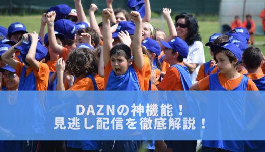 【海外サッカーファン歓喜!】DAZNの神機能「見逃し配信」の使い方&おススメ機能を徹底解説!
