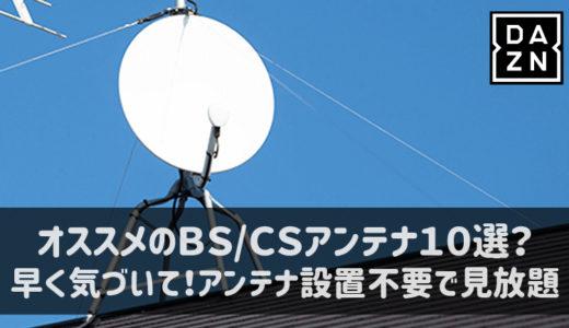 BS/CSアンテナおすすめBest10!?アンテナがいらない視聴方法、知ってますか?