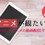 アニメを見るならコレ!おすすめの動画配信サービス7社 徹底比較ランキング!