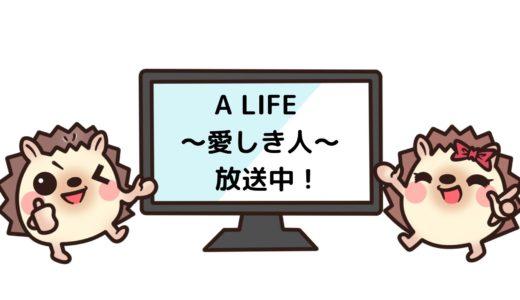 「A LIFE ~愛しき人~」のドラマを見れる動画配信サイトは?全話無料でお試し視聴する方法!(第1話~10話<最終回>まで)